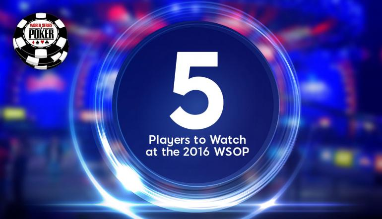 5 Players Set to Make Noise at the 2016 WSOP